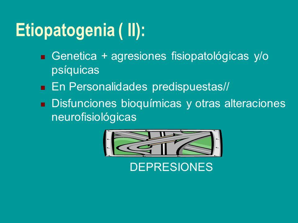 Etiopatogenia ( II): Genetica + agresiones fisiopatológicas y/o psíquicas En Personalidades predispuestas// Disfunciones bioquímicas y otras alteracio
