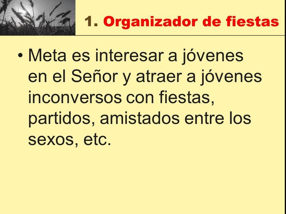 1. Organizador de fiestas Meta es interesar a jóvenes en el Señor y atraer a jóvenes inconversos con fiestas, partidos, amistados entre los sexos, etc