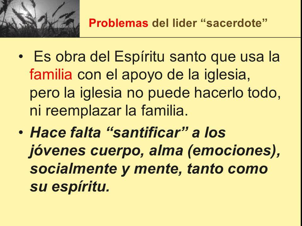Problemas del lider sacerdote Es obra del Espíritu santo que usa la familia con el apoyo de la iglesia, pero la iglesia no puede hacerlo todo, ni reem