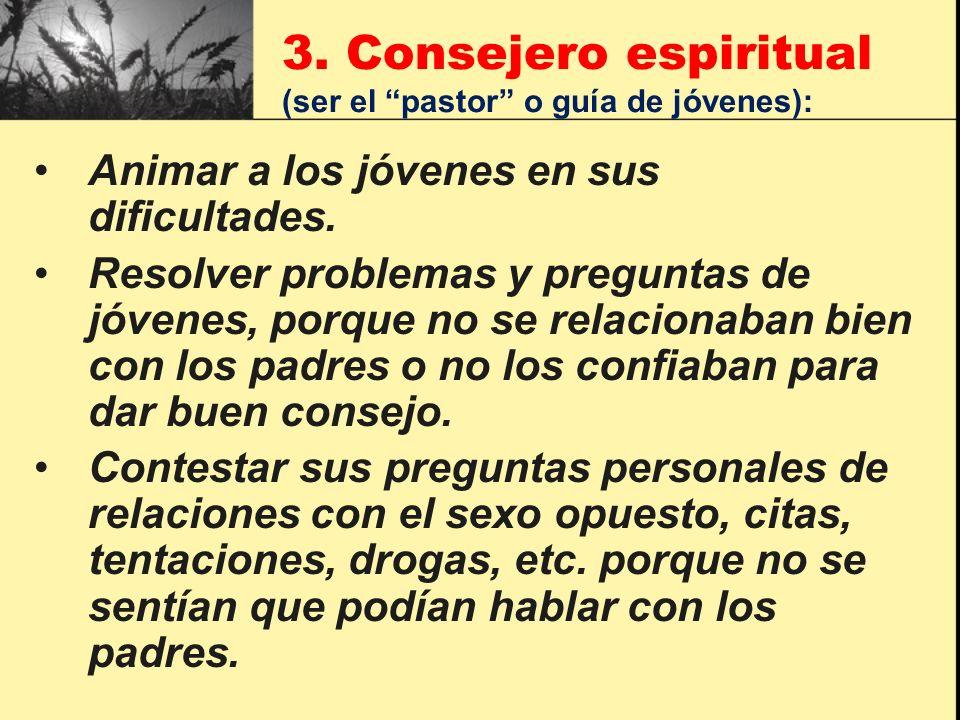 3. Consejero espiritual (ser el pastor o guía de jóvenes): Animar a los jóvenes en sus dificultades. Resolver problemas y preguntas de jóvenes, porque