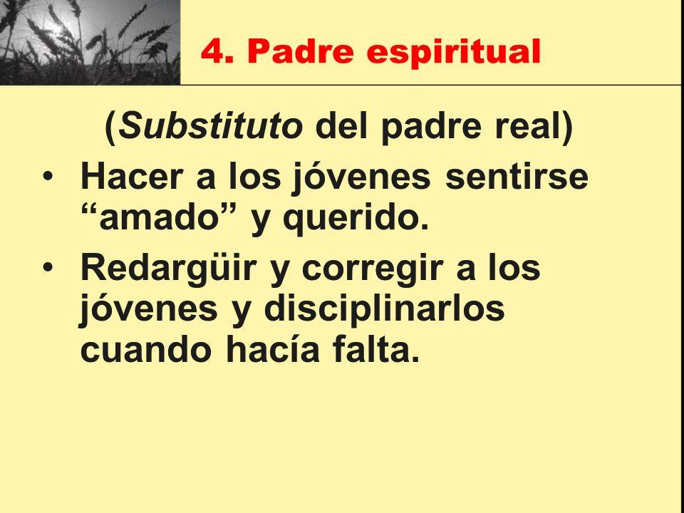 4. Padre espiritual (Substituto del padre real) Hacer a los jóvenes sentirse amado y querido. Redargüir y corregir a los jóvenes y disciplinarlos cuan