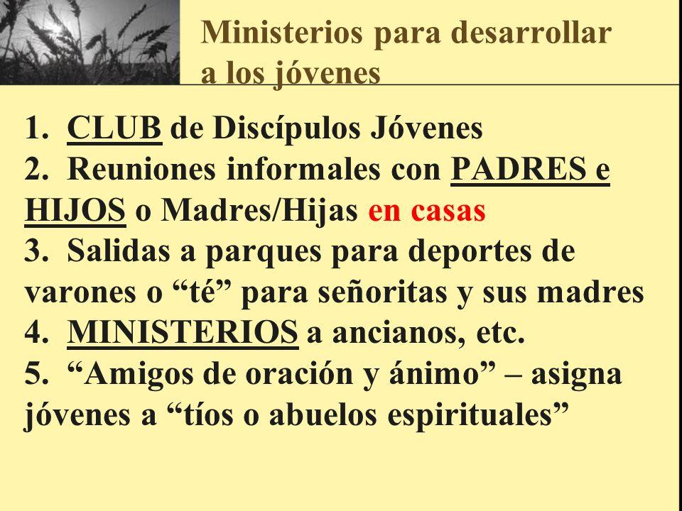 Ministerios para desarrollar a los jóvenes 1. CLUB de Discípulos Jóvenes 2. Reuniones informales con PADRES e HIJOS o Madres/Hijas en casas 3. Salidas