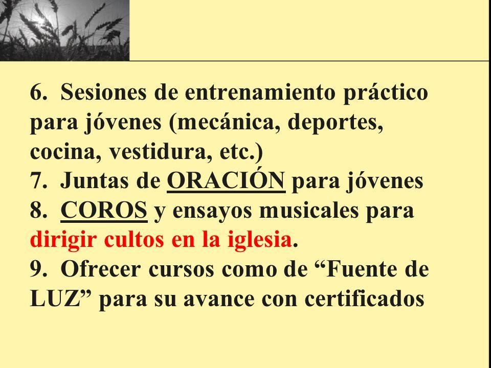6. Sesiones de entrenamiento práctico para jóvenes (mecánica, deportes, cocina, vestidura, etc.) 7. Juntas de ORACIÓN para jóvenes 8. COROS y ensayos
