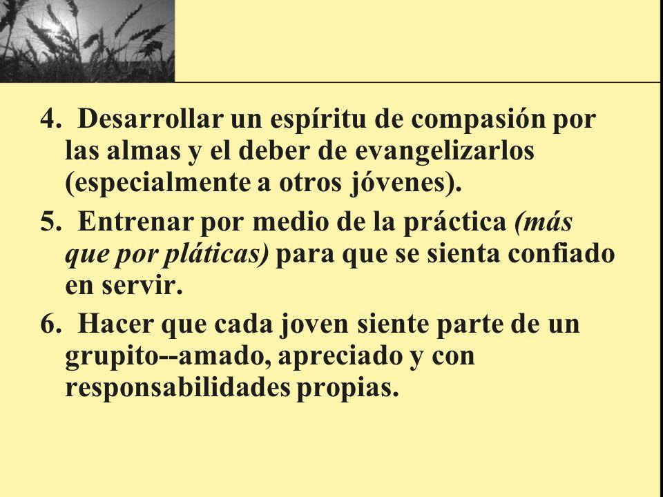 4. Desarrollar un espíritu de compasión por las almas y el deber de evangelizarlos (especialmente a otros jóvenes). 5. Entrenar por medio de la prácti