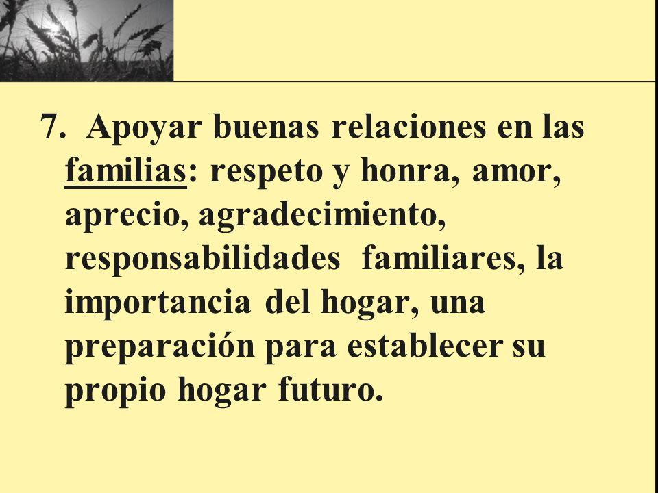 7. Apoyar buenas relaciones en las familias: respeto y honra, amor, aprecio, agradecimiento, responsabilidades familiares, la importancia del hogar, u