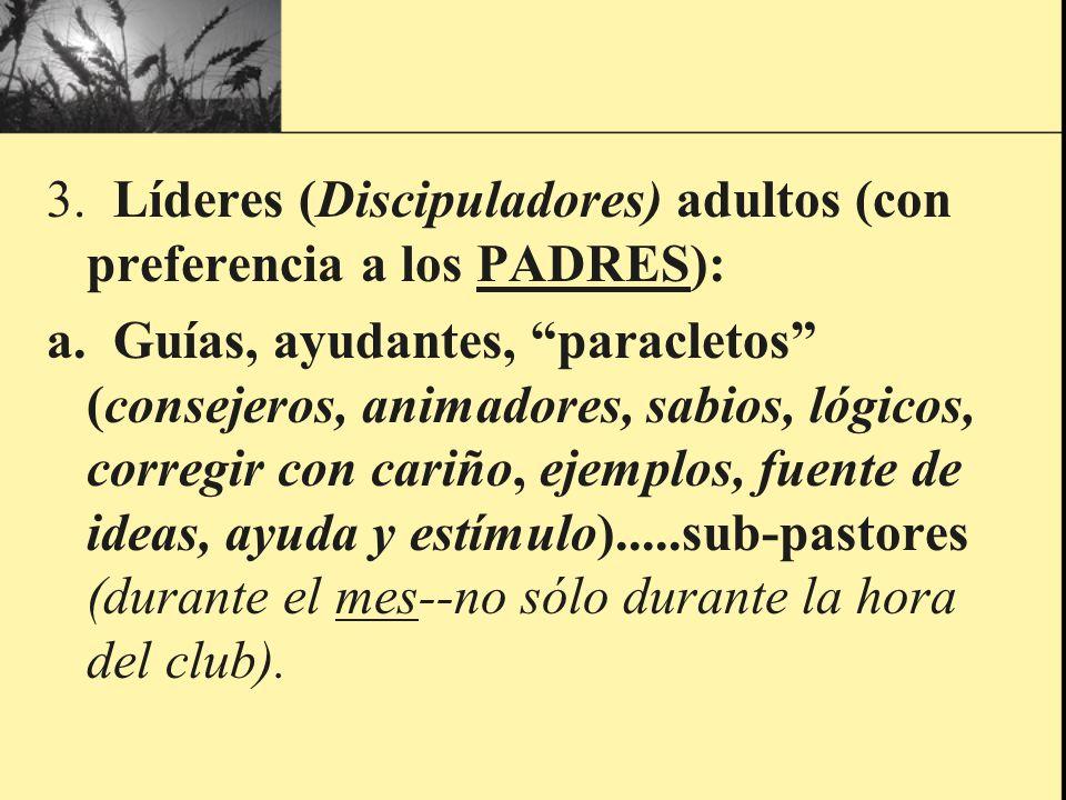 3. Líderes (Discipuladores) adultos (con preferencia a los PADRES): a. Guías, ayudantes, paracletos (consejeros, animadores, sabios, lógicos, corregir