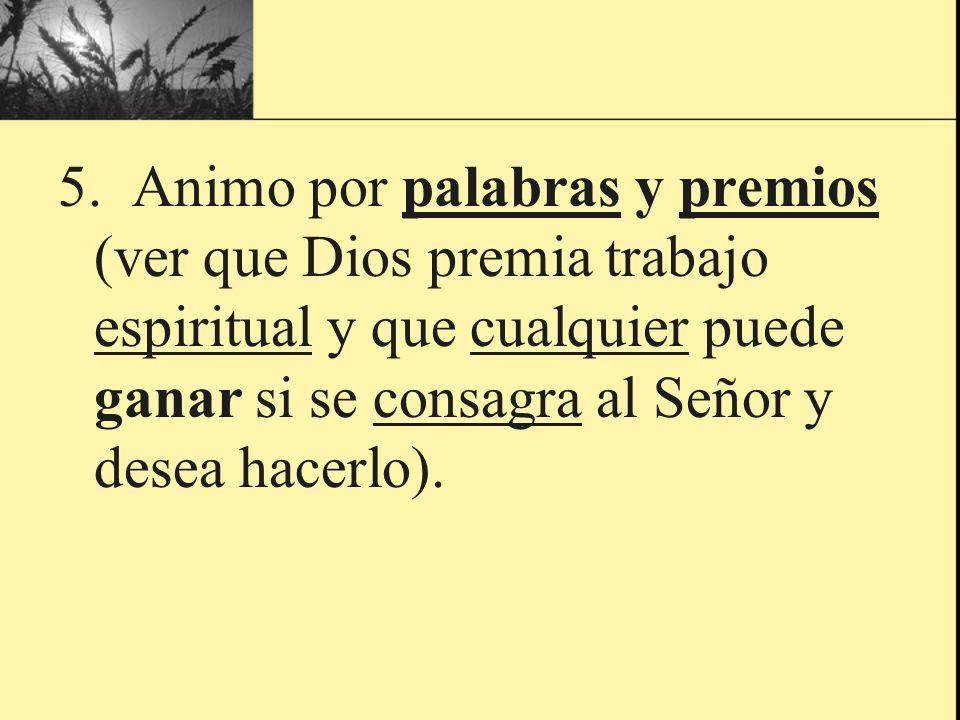 5. Animo por palabras y premios (ver que Dios premia trabajo espiritual y que cualquier puede ganar si se consagra al Señor y desea hacerlo).
