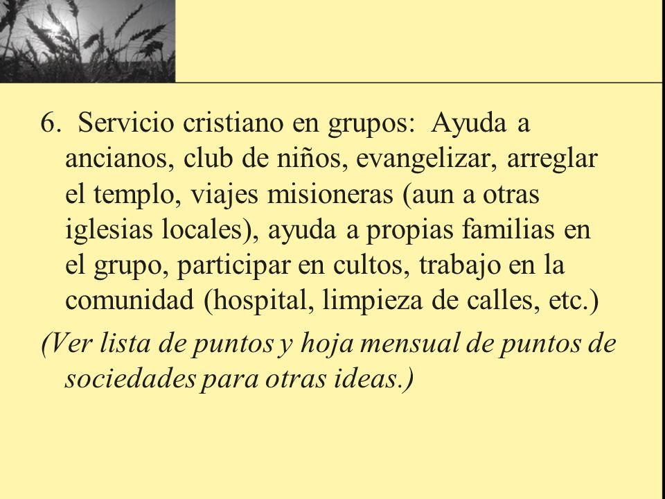 6. Servicio cristiano en grupos: Ayuda a ancianos, club de niños, evangelizar, arreglar el templo, viajes misioneras (aun a otras iglesias locales), a