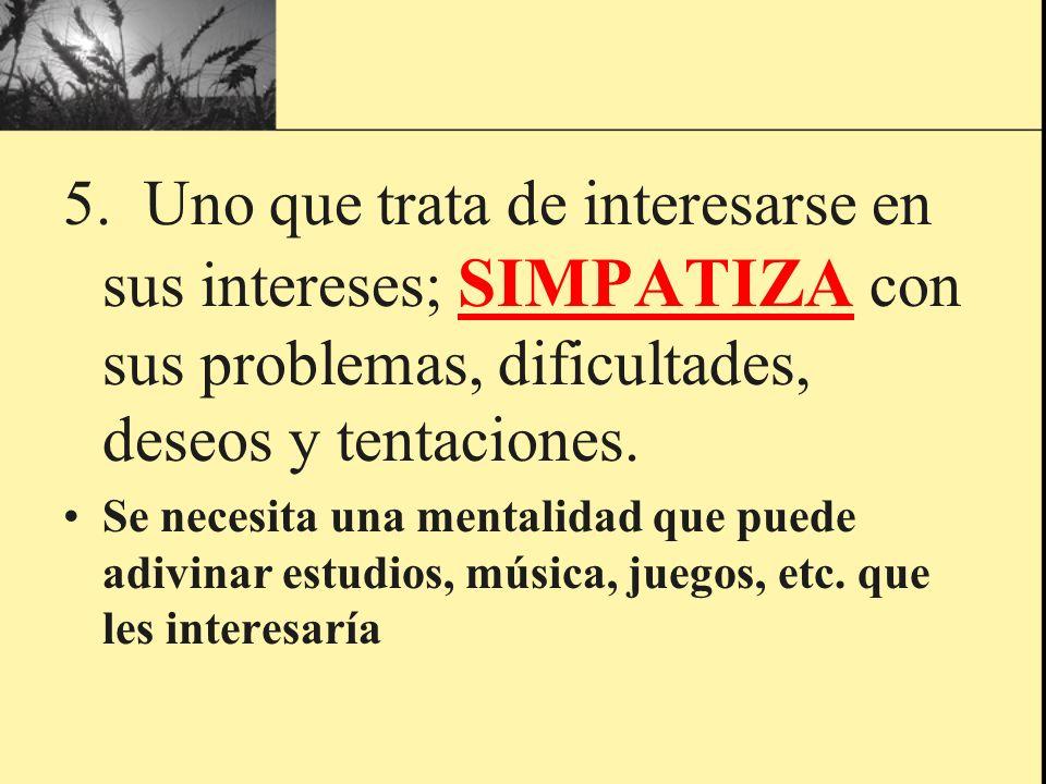 5. Uno que trata de interesarse en sus intereses; SIMPATIZA con sus problemas, dificultades, deseos y tentaciones. Se necesita una mentalidad que pued