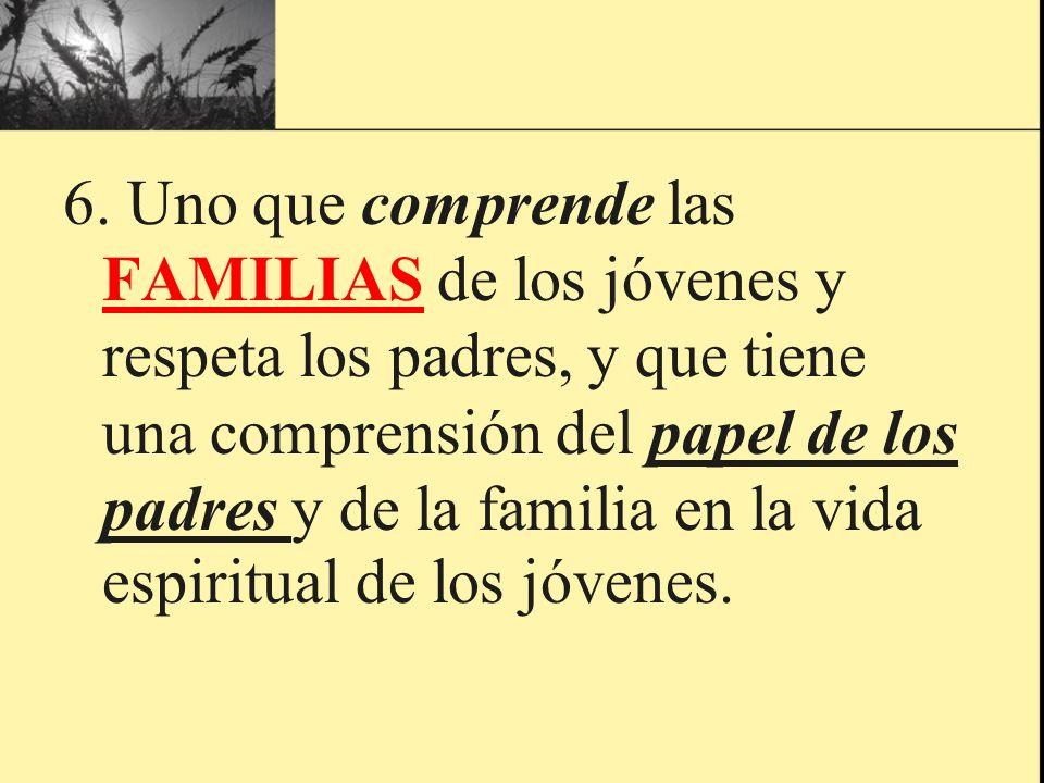 6. Uno que comprende las FAMILIAS de los jóvenes y respeta los padres, y que tiene una comprensión del papel de los padres y de la familia en la vida