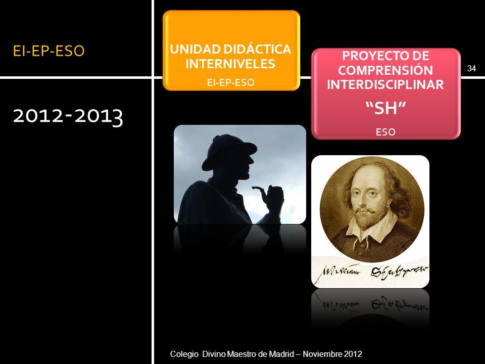 EI-EP-ESO 2012-2013 34 UNIDAD DIDÁCTICA INTERNIVELES EI-EP-ESO PROYECTO DE COMPRENSIÓN INTERDISCIPLINAR SH ESO Colegio Divino Maestro de Madrid – Novi