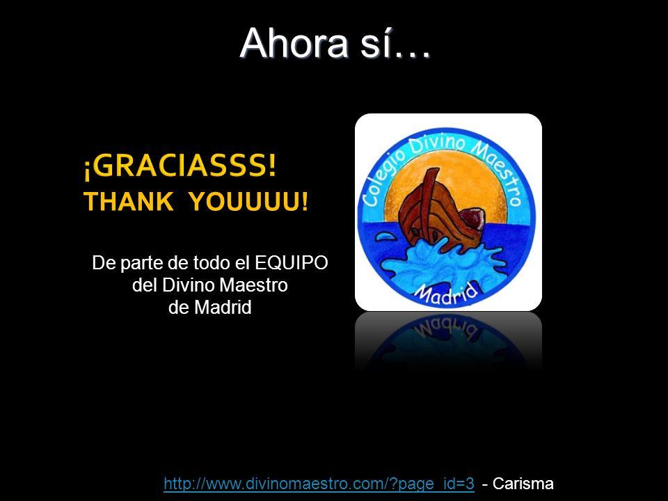 De parte de todo el EQUIPO del Divino Maestro de Madrid ¡ GRACIASSS! Ahora sí… THANK YOUUUU! http://www.divinomaestro.com/?page_id=3http://www.divinom