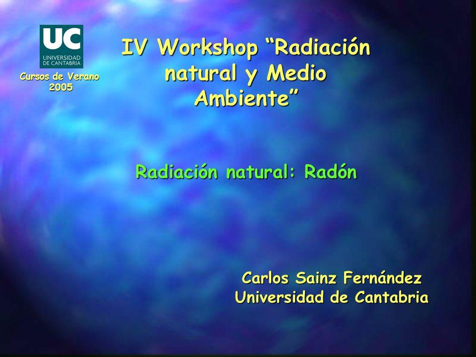 IV Workshop Radiación natural y Medio Ambiente Radiación natural: Radón Carlos Sainz Fernández Universidad de Cantabria Cursos de Verano 2005