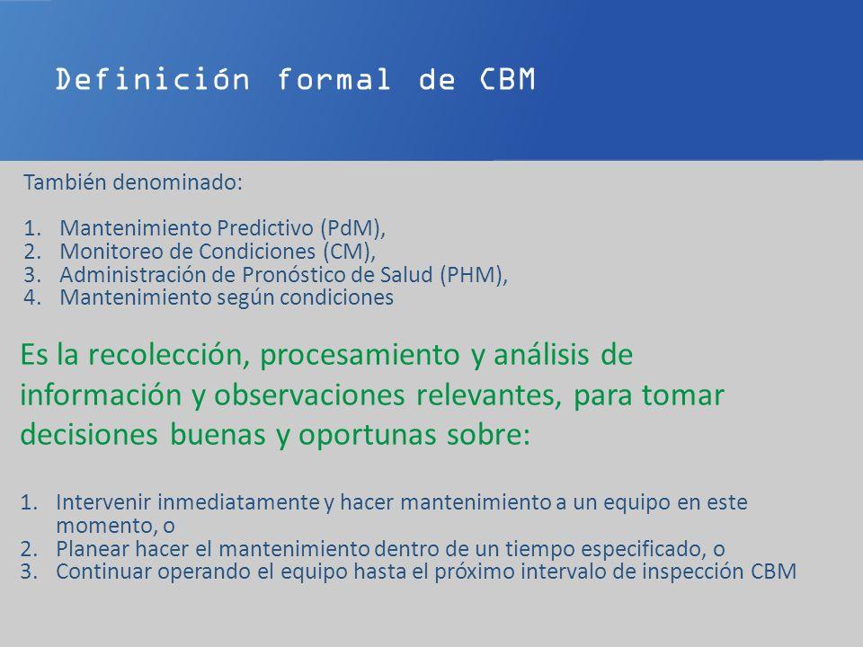 Definición formal de CBM También denominado: 1.Mantenimiento Predictivo (PdM), 2.Monitoreo de Condiciones (CM), 3.Administración de Pronóstico de Salud (PHM), 4.Mantenimiento según condiciones Es la recolección, procesamiento y análisis de información y observaciones relevantes, para tomar decisiones buenas y oportunas sobre: 1.Intervenir inmediatamente y hacer mantenimiento a un equipo en este momento, o 2.Planear hacer el mantenimiento dentro de un tiempo especificado, o 3.Continuar operando el equipo hasta el próximo intervalo de inspección CBM