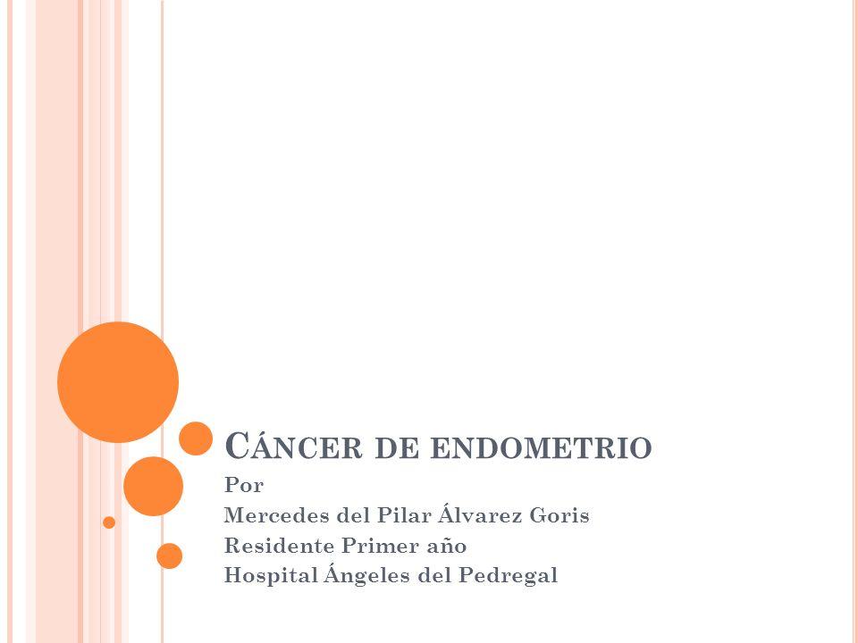 C ÁNCER DE ENDOMETRIO Por Mercedes del Pilar Álvarez Goris Residente Primer año Hospital Ángeles del Pedregal