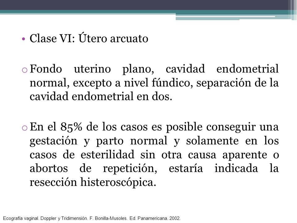 Clase VI: Útero arcuato o Fondo uterino plano, cavidad endometrial normal, excepto a nivel fúndico, separación de la cavidad endometrial en dos. o En