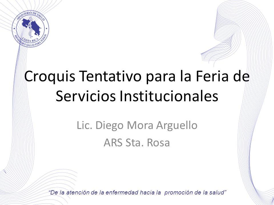 Croquis Tentativo para la Feria de Servicios Institucionales Lic. Diego Mora Arguello ARS Sta. Rosa De la atención de la enfermedad hacia la promoción
