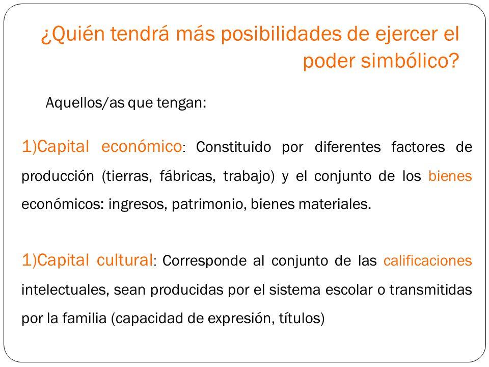 ¿Quién tendrá más posibilidades de ejercer el poder simbólico? Aquellos/as que tengan: 1)Capital económico : Constituido por diferentes factores de pr