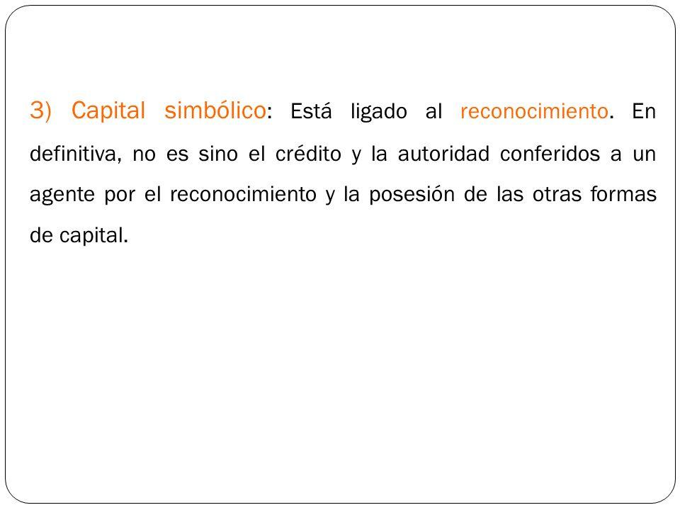 3) Capital simbólico : Está ligado al reconocimiento. En definitiva, no es sino el crédito y la autoridad conferidos a un agente por el reconocimiento