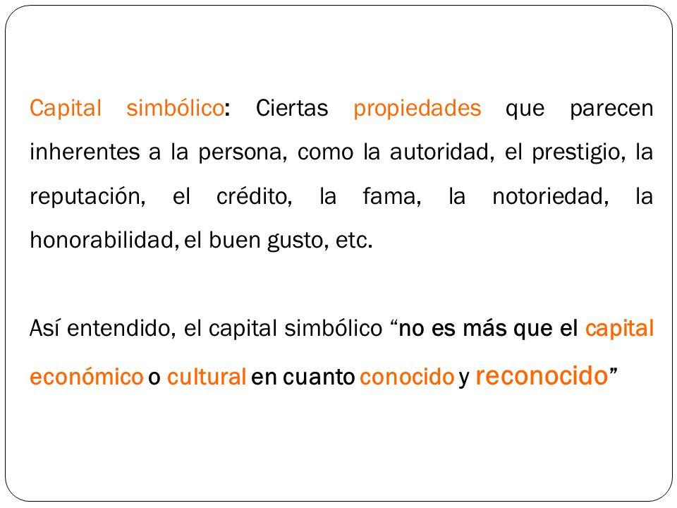 Capital simbólico: Ciertas propiedades que parecen inherentes a la persona, como la autoridad, el prestigio, la reputación, el crédito, la fama, la no