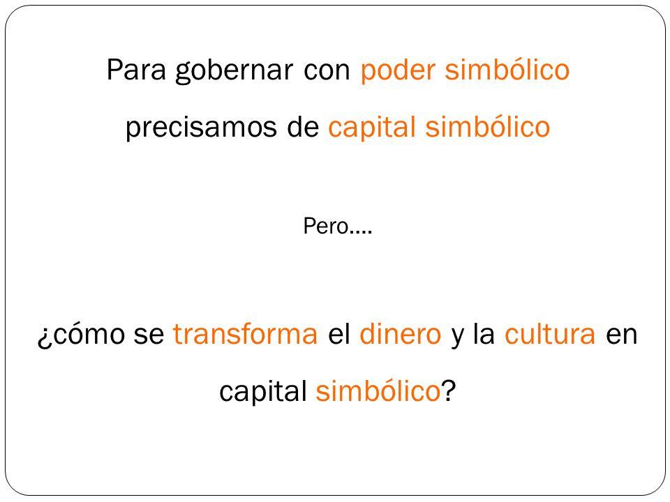 Para gobernar con poder simbólico precisamos de capital simbólico Pero…. ¿cómo se transforma el dinero y la cultura en capital simbólico?