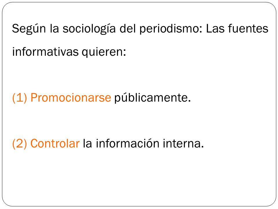Según la sociología del periodismo: Las fuentes informativas quieren: (1) Promocionarse públicamente. (2) Controlar la información interna.