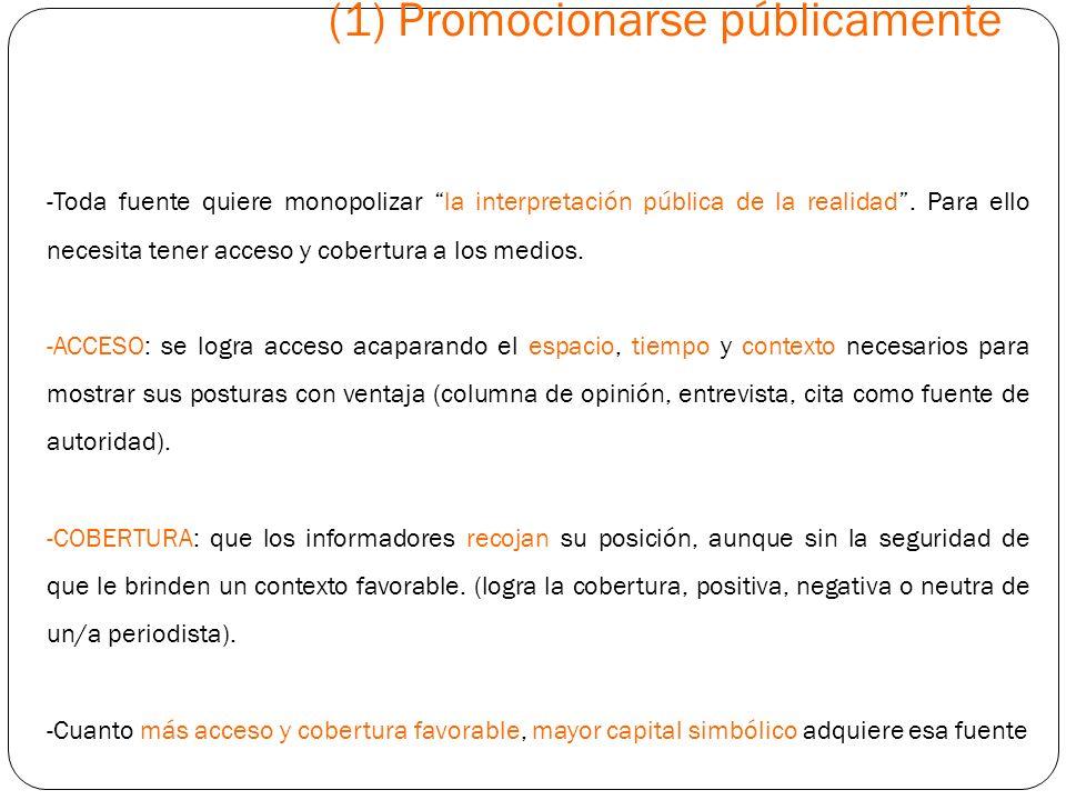 (1) Promocionarse públicamente -Toda fuente quiere monopolizar la interpretación pública de la realidad. Para ello necesita tener acceso y cobertura a