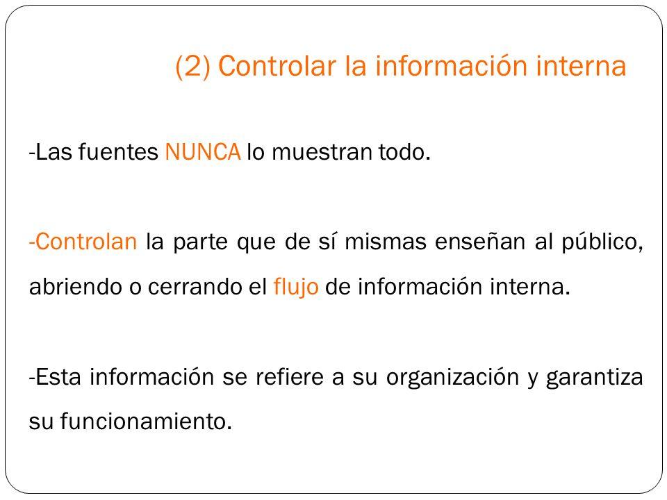 (2) Controlar la información interna -Las fuentes NUNCA lo muestran todo. -Controlan la parte que de sí mismas enseñan al público, abriendo o cerrando
