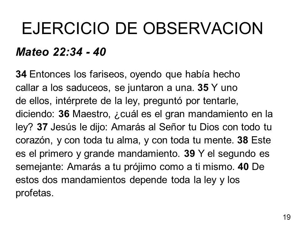 EJERCICIO DE OBSERVACION 34 Entonces los fariseos, oyendo que había hecho callar a los saduceos, se juntaron a una. 35 Y uno de ellos, intérprete de l