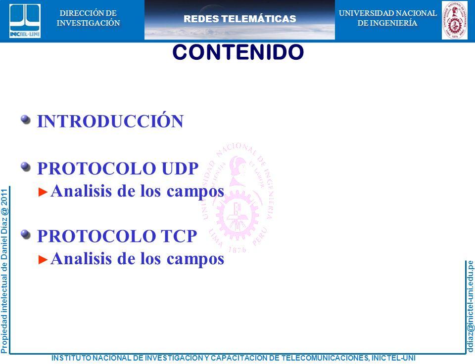 ddiaz@inictel-uni.edu.pe INSTITUTO NACIONAL DE INVESTIGACION Y CAPACITACION DE TELECOMUNICACIONES, INICTEL-UNI Propiedad intelectual de Daniel Díaz @ 2011 REDES TELEMÁTICAS UNIVERSIDAD NACIONAL DE INGENIERÍA UNIVERSIDAD NACIONAL DE INGENIERÍA DIRECCIÓN DE INVESTIGACIÓN DIRECCIÓN DE INVESTIGACIÓN CONTENIDO INTRODUCCIÓN PROTOCOLO UDP Analisis de los campos PROTOCOLO TCP Analisis de los campos