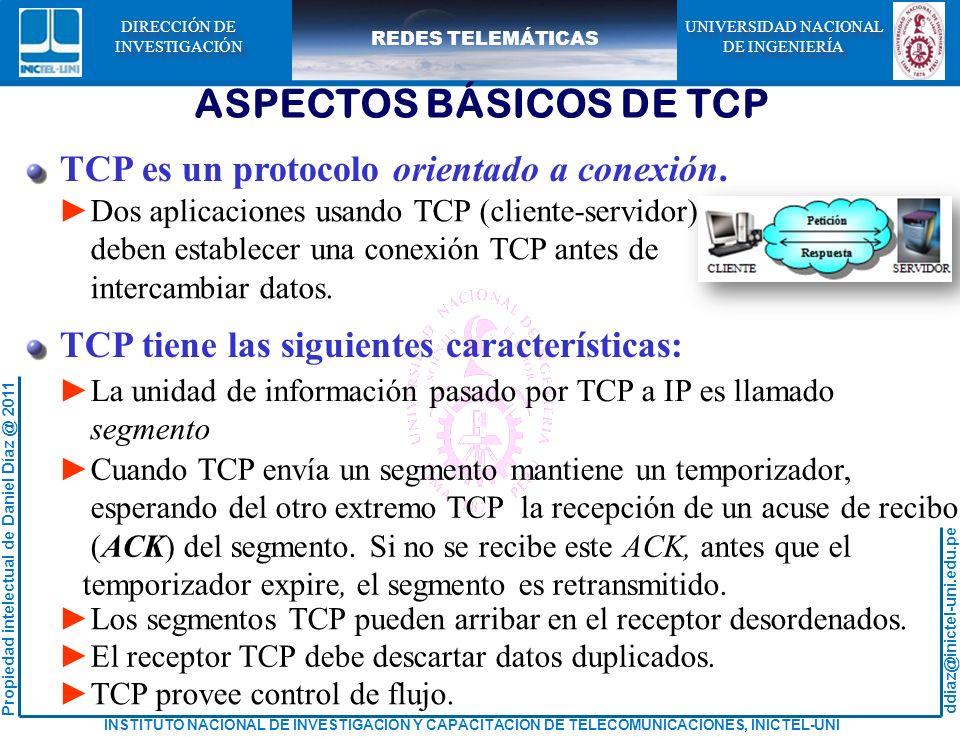 ddiaz@inictel-uni.edu.pe INSTITUTO NACIONAL DE INVESTIGACION Y CAPACITACION DE TELECOMUNICACIONES, INICTEL-UNI Propiedad intelectual de Daniel Díaz @ 2011 REDES TELEMÁTICAS UNIVERSIDAD NACIONAL DE INGENIERÍA UNIVERSIDAD NACIONAL DE INGENIERÍA DIRECCIÓN DE INVESTIGACIÓN DIRECCIÓN DE INVESTIGACIÓN ASPECTOS BÁSICOS DE TCP TCP es un protocolo orientado a conexión.