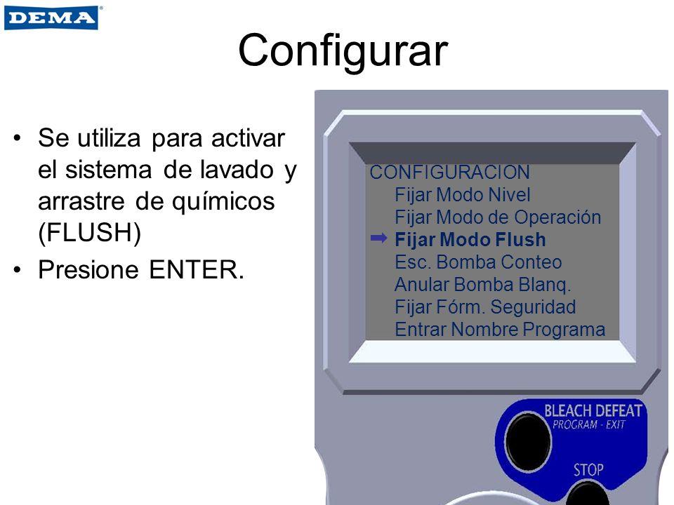 Configurar Se utiliza para activar el sistema de lavado y arrastre de químicos (FLUSH) Presione ENTER. CONFIGURACION Fijar Modo Nivel Fijar Modo de Op