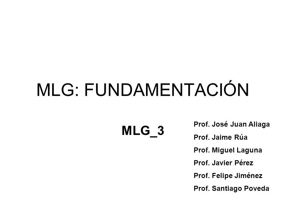 MLG: FUNDAMENTACIÓN MLG_3 Prof. José Juan Aliaga Prof. Jaime Rúa Prof. Miguel Laguna Prof. Javier Pérez Prof. Felipe Jiménez Prof. Santiago Poveda