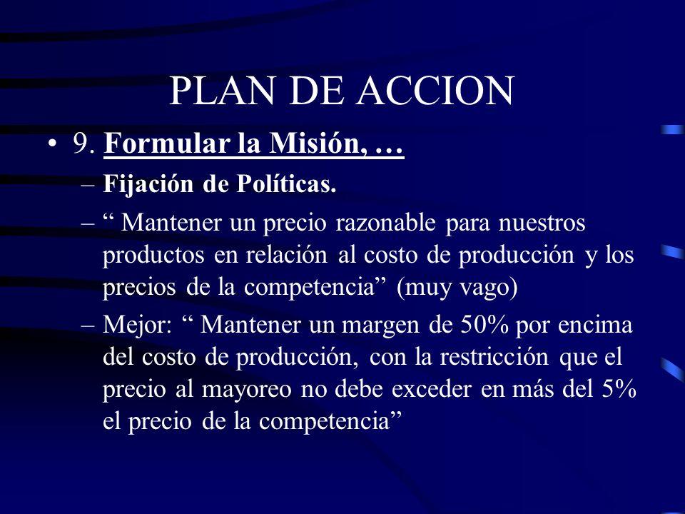 PLAN DE ACCION 9. Formular la Misión, … –Fijación de Políticas. Son directivas desarrolladas por la gerencia para fijar limites controlar, tomar decis