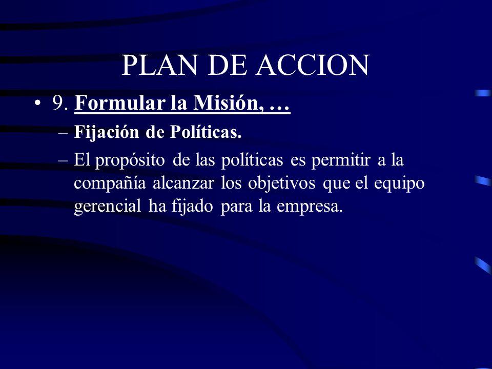 PLAN DE ACCION 9. Formular la Misión, … –Fijación de Políticas. – Mantener un precio razonable para nuestros productos en relación al costo de producc