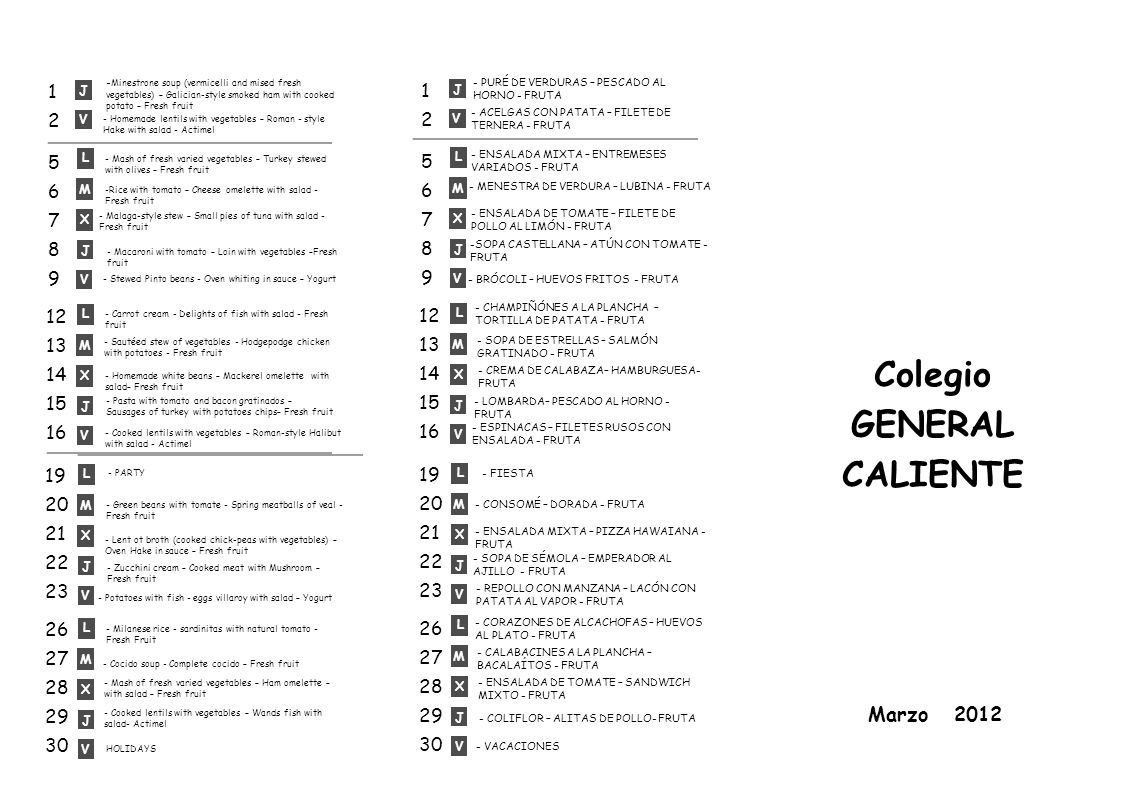 Colegio GENERAL CALIENTE Marzo 2012 V J 5678956789 12 13 14 15 16 19 20 21 22 23 26 27 28 29 30 L M X V J L M X V J L M X V J 1212 V J L M X V J - Minestrone soup (vermicelli and mised fresh vegetables) – Galician-style smoked ham with cooked potato – Fresh fruit - Homemade lentils with vegetables – Roman - style Hake with salad - Actimel - Mash of fresh varied vegetables – Turkey stewed with olives – Fresh fruit -Rice with tomato – Cheese omelette with salad - Fresh fruit - Malaga-style stew – Small pies of tuna with salad - Fresh fruit - Macaroni with tomato – Loin with vegetables –Fresh fruit - Carrot cream - Delights of fish with salad - Fresh fruit - Sautéed stew of vegetables - Hodgepodge chicken with potatoes - Fresh fruit - Homemade white beans – Mackerel omelette with salad– Fresh fruit - Pasta with tomato and bacon gratinados – Sausages of turkey with potatoes chips– Fresh fruit - Cooked lentils with vegetables – Roman-style Halibut with salad - Actimel - Green beans with tomate - Spring meatballs of veal - Fresh fruit - Potatoes with fish - eggs villaroy with salad – Yogurt - Milanese rice - sardinitas with natural tomato - Fresh Fruit - Lent ot broth (cooked chick-peas with vegetables) – Oven Hake in sauce – Fresh fruit - Stewed Pinto beans - Oven whiting in sauce – Yogurt - Zucchini cream – Cooked meat with Mushroom – Fresh fruit HOLIDAYS - Cocido soup - Complete cocido – Fresh fruit - PARTY - Mash of fresh varied vegetables – Ham omelette – with salad – Fresh fruit - Cooked lentils with vegetables – Wands fish with salad- Actimel - BRÓCOLI – HUEVOS FRITOS - FRUTA - LOMBARDA– PESCADO AL HORNO - FRUTA - SOPA DE SÉMOLA – EMPERADOR AL AJILLO - FRUTA -SOPA CASTELLANA – ATÚN CON TOMATE - FRUTA - CREMA DE CALABAZA– HAMBURGUESA- FRUTA - SOPA DE ESTRELLAS – SALMÓN GRATINADO - FRUTA - CHAMPIÑÓNES A LA PLANCHA – TORTILLA DE PATATA - FRUTA - CONSOMÉ – DORADA - FRUTA - ENSALADA MIXTA – PIZZA HAWAIANA - FRUTA - ENSALADA DE TOMATE – SANDWICH MIXTO - FRUTA - REPOLLO CON MANZANA – LACÓN CON PATATA AL VAPOR - FRUTA - CORAZONES DE ALCACHOFAS – HUEVOS AL PLATO - FRUTA - MENESTRA DE VERDURA – LUBINA - FRUTA - ENSALADA MIXTA – ENTREMESES VARIADOS - FRUTA - CALABACINES A LA PLANCHA – BACALAÍTOS - FRUTA 5678956789 12 13 14 15 16 19 20 21 22 23 26 27 28 29 30 L M X V J L M X V J L M X V J 1212 L M X V J - ENSALADA DE TOMATE – FILETE DE POLLO AL LIMÓN - FRUTA - ESPINACAS – FILETES RUSOS CON ENSALADA - FRUTA - FIESTA - COLIFLOR – ALITAS DE POLLO- FRUTA - VACACIONES - ACELGAS CON PATATA – FILETE DE TERNERA - FRUTA - PURÉ DE VERDURAS – PESCADO AL HORNO - FRUTA