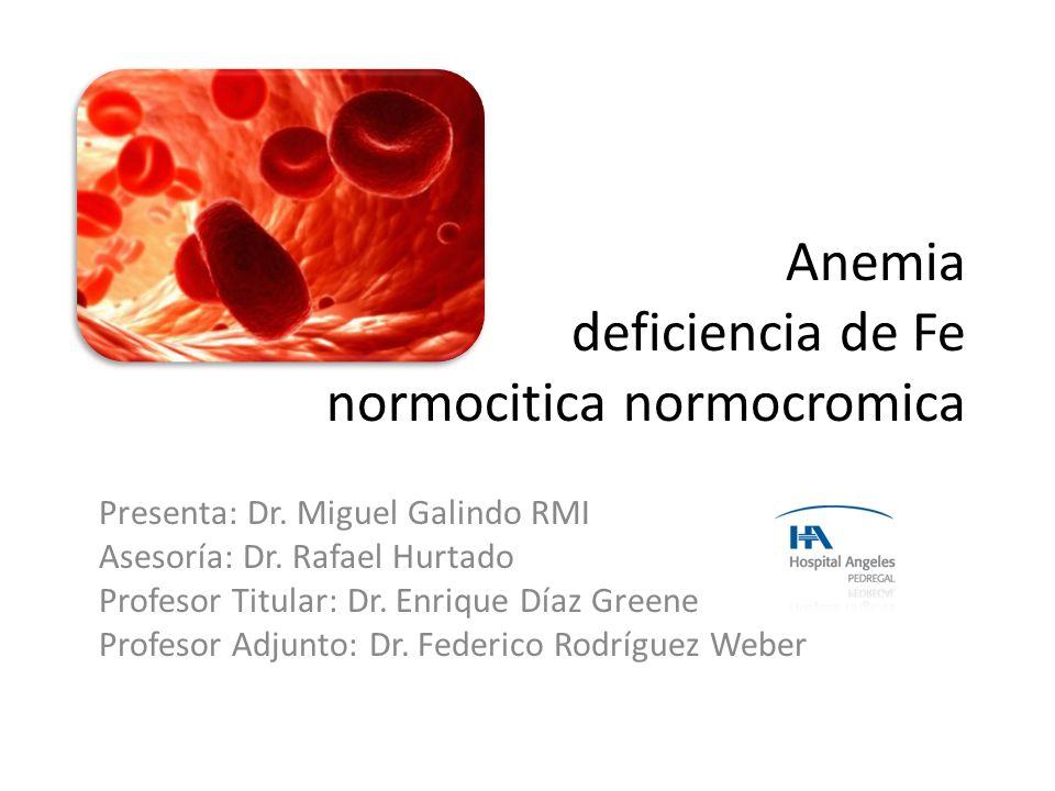 Anemia deficiencia de Fe normocitica normocromica Presenta: Dr. Miguel Galindo RMI Asesoría: Dr. Rafael Hurtado Profesor Titular: Dr. Enrique Díaz Gre