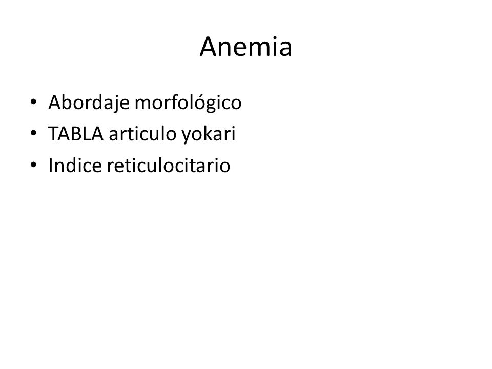 MacrociticaMicrociticaNormocitica Deficiencia vitamina B12Deficiencia de FeHemorragia aguda Deficiencia de folatoTalasemiaDeficiencia de Fe MedicamentosPor enfermedad cronicaSupresion medular ReticulocitosisAnemia sideroblasticaFalla renal cronica EPODeficiencia de CuHipotiroidismo Anemia aplasica/FanconiHipopituitarismo Aplasia pura de celulas rojas Sindromes mielodisplasicos Hipotiroidismo Enfermedades hepaticas Mieloma multiple Alcoholismo Leucemias agudas
