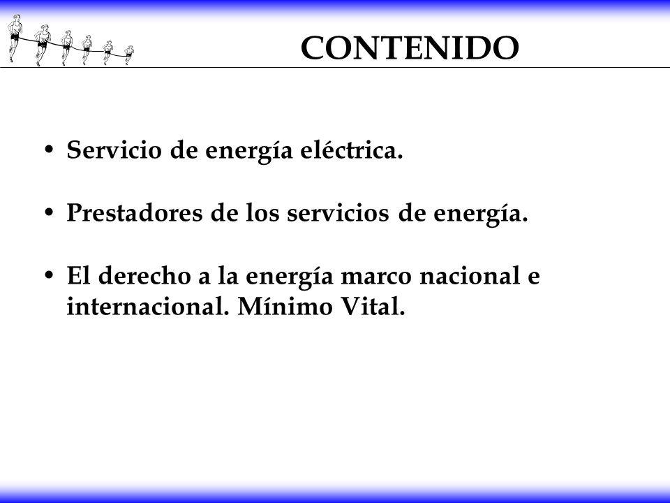 CONTENIDO Servicio de energía eléctrica. Prestadores de los servicios de energía. El derecho a la energía marco nacional e internacional. Mínimo Vital