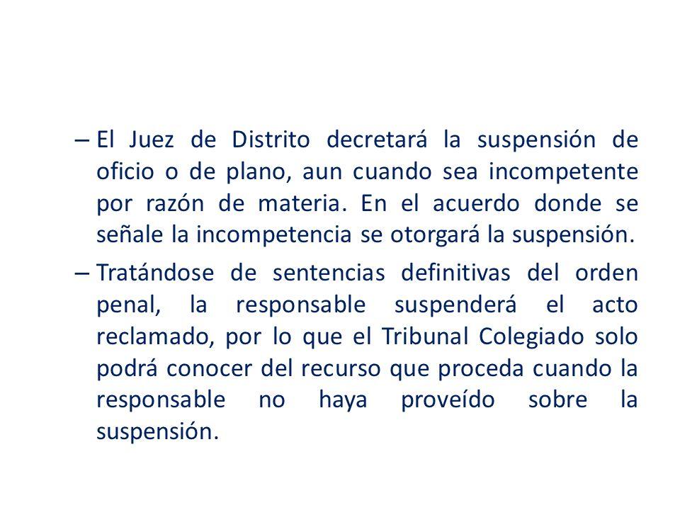 – El Juez de Distrito decretará la suspensión de oficio o de plano, aun cuando sea incompetente por razón de materia. En el acuerdo donde se señale la