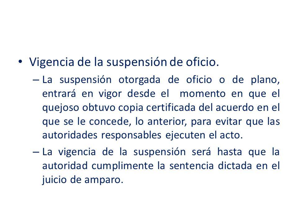 Vigencia de la suspensión de oficio. – La suspensión otorgada de oficio o de plano, entrará en vigor desde el momento en que el quejoso obtuvo copia c
