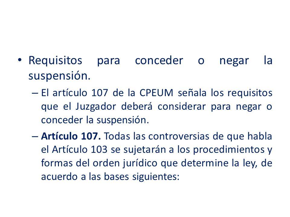 Requisitos para conceder o negar la suspensión. – El artículo 107 de la CPEUM señala los requisitos que el Juzgador deberá considerar para negar o con