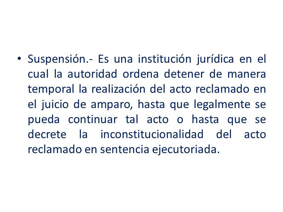 Suspensión.- Es una institución jurídica en el cual la autoridad ordena detener de manera temporal la realización del acto reclamado en el juicio de a