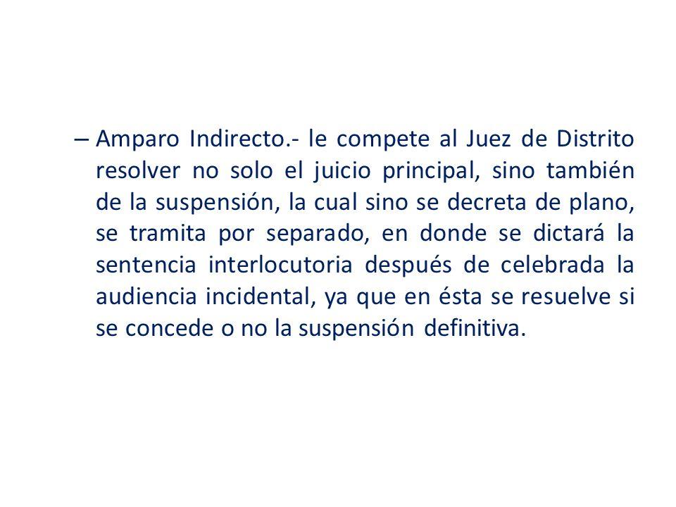 – Amparo Indirecto.- le compete al Juez de Distrito resolver no solo el juicio principal, sino también de la suspensión, la cual sino se decreta de pl