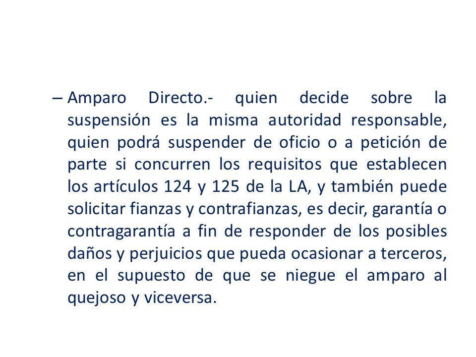 – Amparo Directo.- quien decide sobre la suspensión es la misma autoridad responsable, quien podrá suspender de oficio o a petición de parte si concur