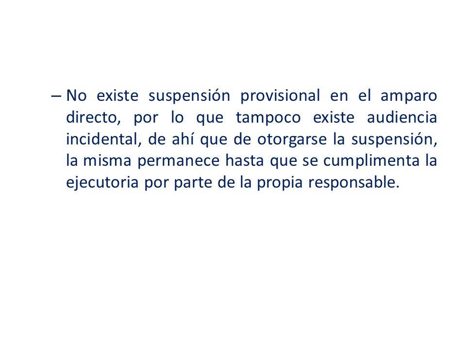 – No existe suspensión provisional en el amparo directo, por lo que tampoco existe audiencia incidental, de ahí que de otorgarse la suspensión, la mis