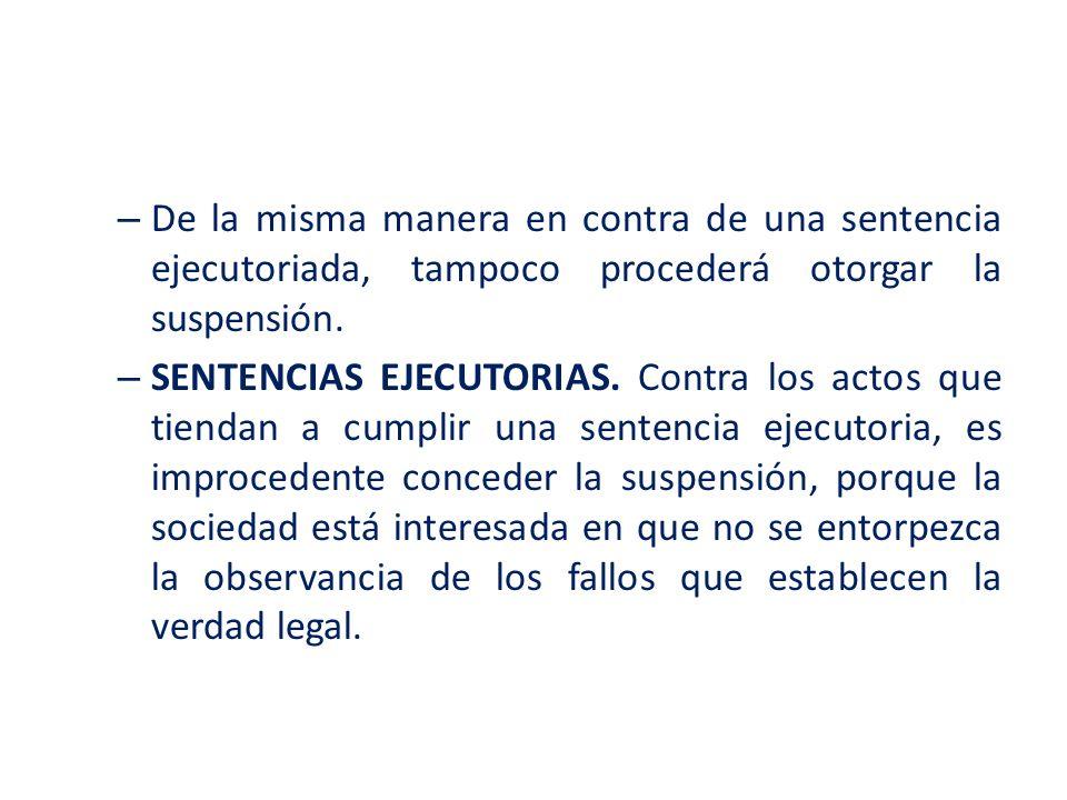 – De la misma manera en contra de una sentencia ejecutoriada, tampoco procederá otorgar la suspensión. – SENTENCIAS EJECUTORIAS. Contra los actos que