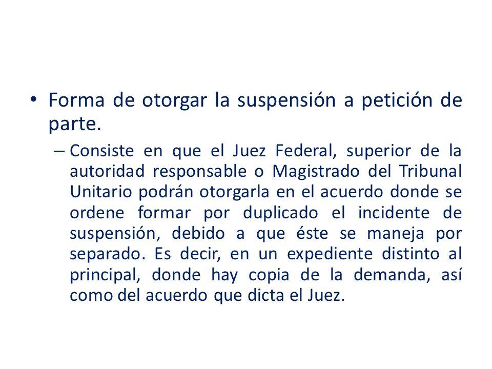 Forma de otorgar la suspensión a petición de parte. – Consiste en que el Juez Federal, superior de la autoridad responsable o Magistrado del Tribunal