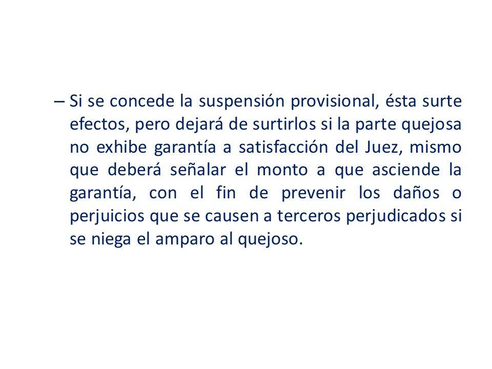 – Si se concede la suspensión provisional, ésta surte efectos, pero dejará de surtirlos si la parte quejosa no exhibe garantía a satisfacción del Juez
