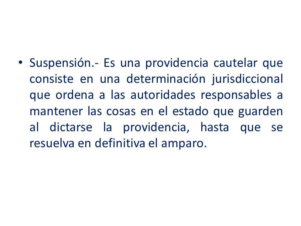 Suspensión.- Es una providencia cautelar que consiste en una determinación jurisdiccional que ordena a las autoridades responsables a mantener las cos